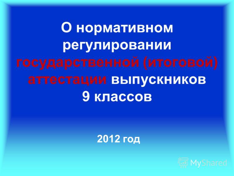 О нормативном регулировании государственной (итоговой) аттестации выпускников 9 классов 2012 год