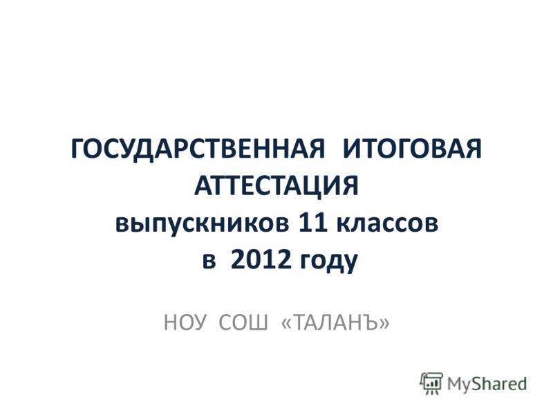 ГОСУДАРСТВЕННАЯ ИТОГОВАЯ АТТЕСТАЦИЯ выпускников 11 классов в 2012 году НОУ СОШ «ТАЛАНЪ»