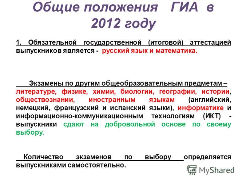 Общие положения ГИА в 2012 году 1. Обязательной государственной (итоговой) аттестацией выпускников является - русский язык и математика. Экзамены по другим общеобразовательным предметам – литературе, физике, химии, биологии, географии, истории, общес