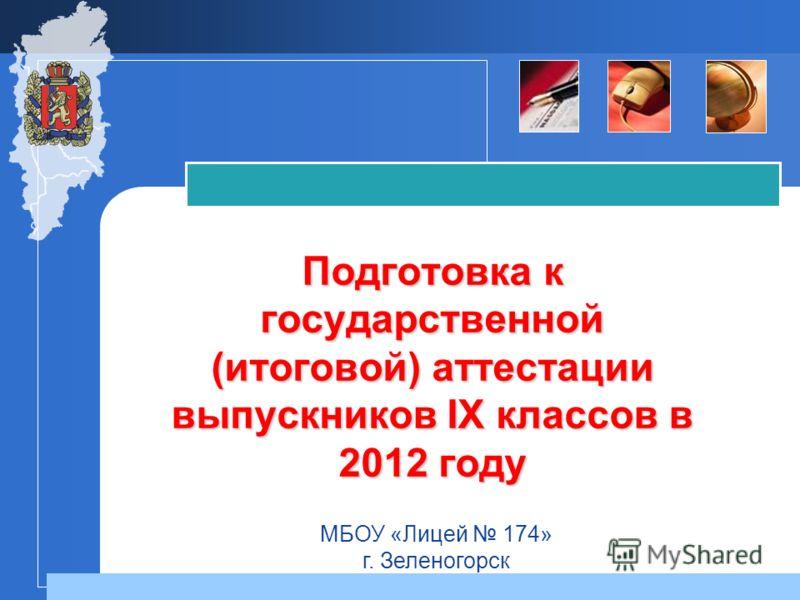 Подготовка к государственной (итоговой) аттестации выпускников IX классов в 2012 году МБОУ «Лицей 174» г. Зеленогорск