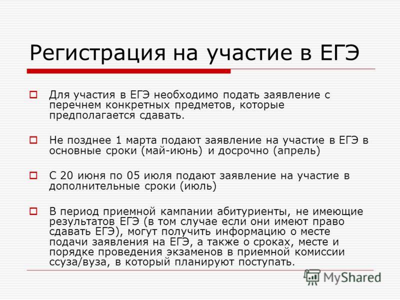 Регистрация на участие в ЕГЭ Для участия в ЕГЭ необходимо подать заявление с перечнем конкретных предметов, которые предполагается сдавать. Не позднее 1 марта подают заявление на участие в ЕГЭ в основные сроки (май-июнь) и досрочно (апрель) С 20 июня
