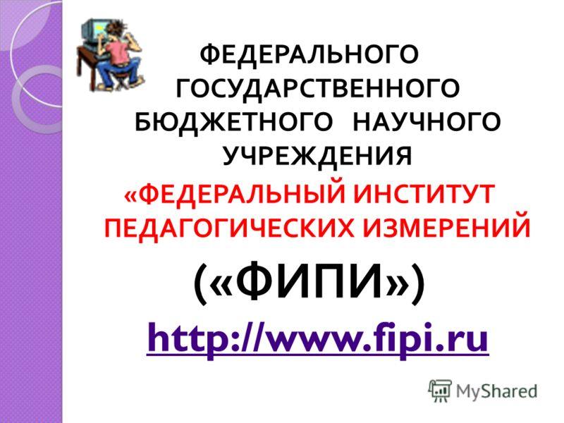 ФЕДЕРАЛЬНОГО ГОСУДАРСТВЕННОГО БЮДЖЕТНОГО НАУЧНОГО УЧРЕЖДЕНИЯ « ФЕДЕРАЛЬНЫЙ ИНСТИТУТ ПЕДАГОГИЧЕСКИХ ИЗМЕРЕНИЙ (« ФИПИ ») http://www.fipi.ru http://www.fipi.ru