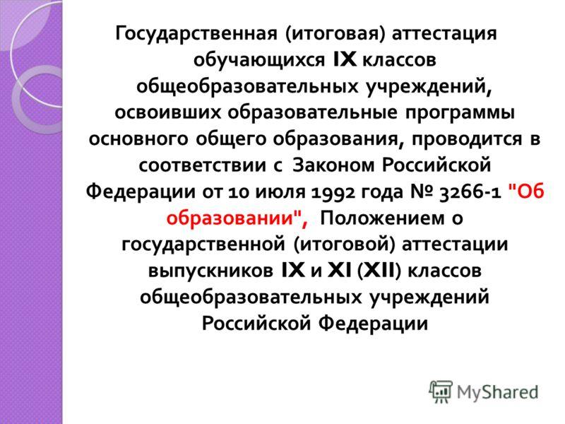 Государственная ( итоговая ) аттестация обучающихся IX классов общеобразовательных учреждений, освоивших образовательные программы основного общего образования, проводится в соответствии с Законом Российской Федерации от 10 июля 1992 года 3266-1