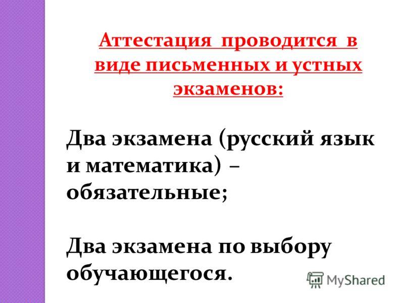 Аттестация проводится в виде письменных и устных экзаменов: Два экзамена (русский язык и математика) – обязательные; Два экзамена по выбору обучающегося.