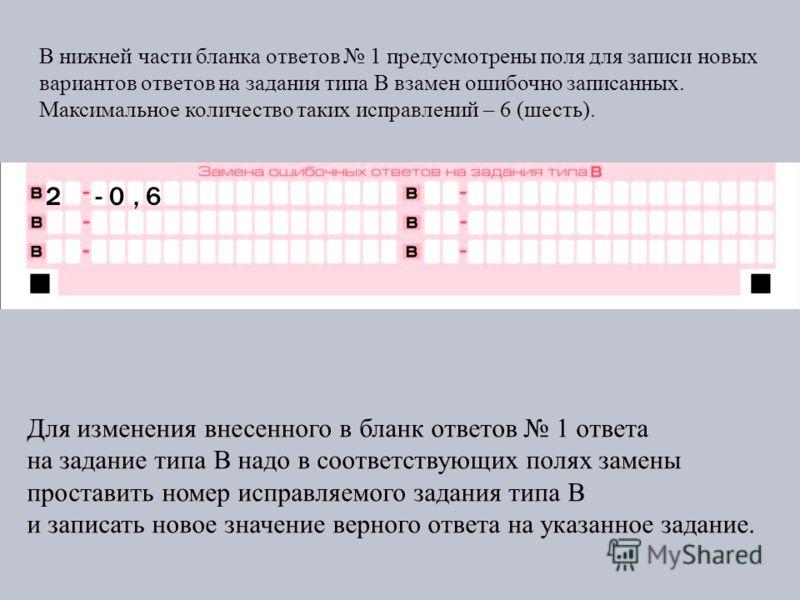 В нижней части бланка ответов 1 предусмотрены поля для записи новых вариантов ответов на задания типа В взамен ошибочно записанных. Максимальное количество таких исправлений – 6 (шесть). Для изменения внесенного в бланк ответов 1 ответа на задание ти