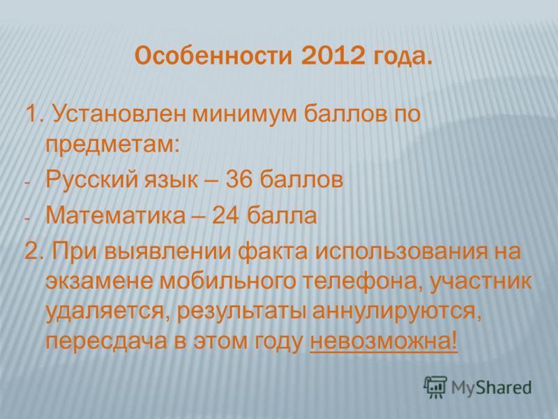 Особенности 2012 года. 1. Установлен минимум баллов по предметам: - Русский язык – 36 баллов - Математика – 24 балла 2. При выявлении факта использования на экзамене мобильного телефона, участник удаляется, результаты аннулируются, пересдача в этом г