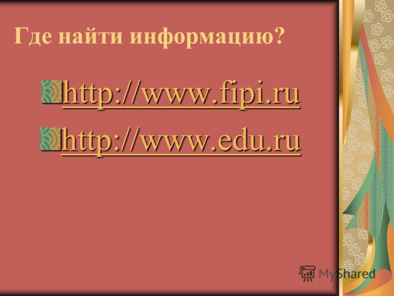 Где найти информацию? http://www.fipi.ru http://www.fipi.ru http://www.edu.ru http://www.edu.ru