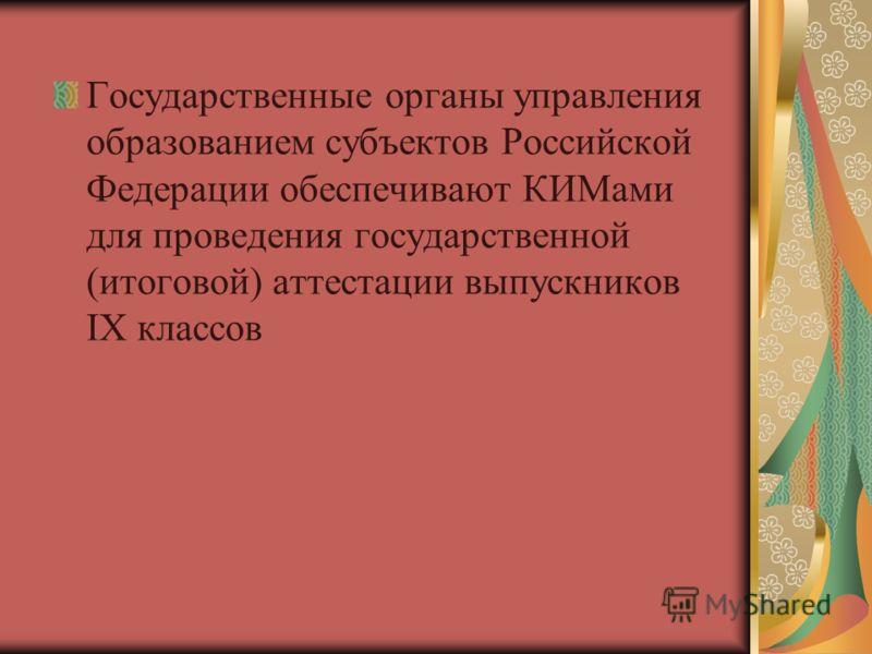 Государственные органы управления образованием субъектов Российской Федерации обеспечивают КИМами для проведения государственной (итоговой) аттестации выпускников IX классов