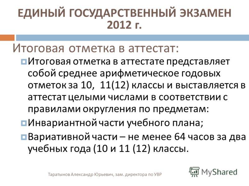 Таратынов Александр Юрьевич, зам. директора по УВР Итоговая отметка в аттестат : Итоговая отметка в аттестате представляет собой среднее арифметическое годовых отметок за 10, 11(12) классы и выставляется в аттестат целыми числами в соответствии с пра