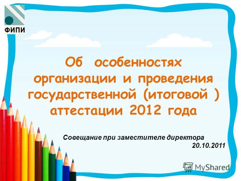 Об особенностях организации и проведения государственной (итоговой ) аттестации 2012 года Совещание при заместителе директора 20.10.2011