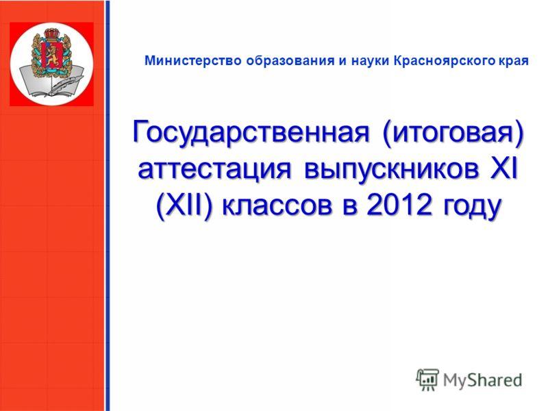Министерство образования и науки Красноярского края Государственная (итоговая) аттестация выпускников XI (XII) классов в 2012 году
