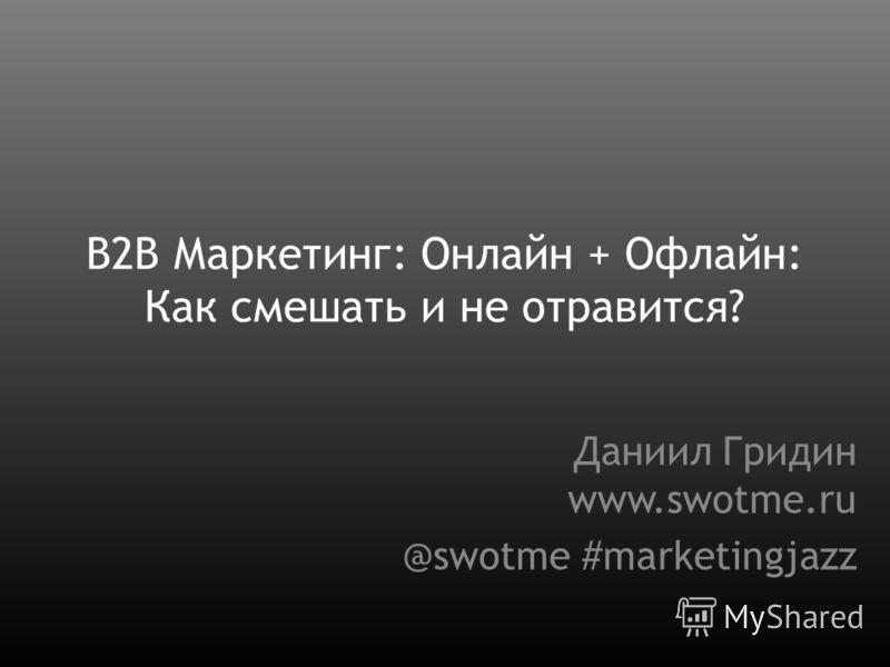 B2B Маркетинг: Онлайн + Офлайн: Как смешать и не отравится? Даниил Гридин www.swotme.ru @swotme #marketingjazz