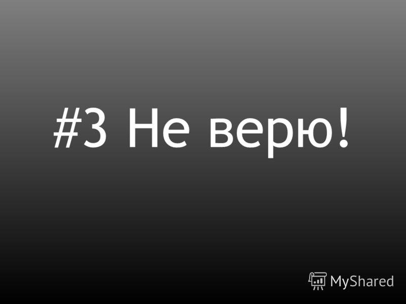 #3 Не верю!