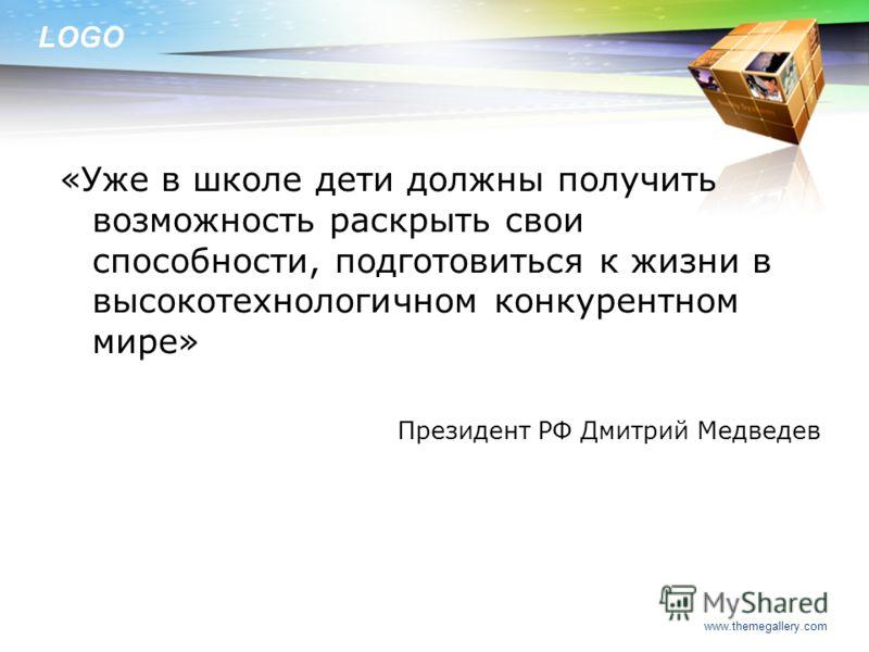 LOGO «Уже в школе дети должны получить возможность раскрыть свои способности, подготовиться к жизни в высокотехнологичном конкурентном мире» Президент РФ Дмитрий Медведев www.themegallery.com