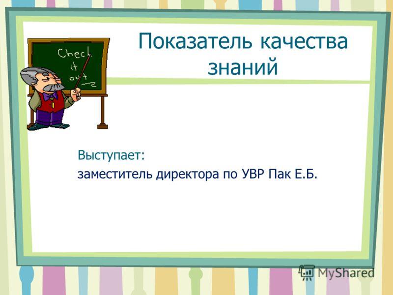 Показатель качества знаний Выступает: заместитель директора по УВР Пак Е.Б.