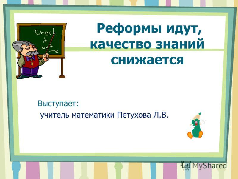 Реформы идут, качество знаний снижается Выступает: учитель математики Петухова Л.В.