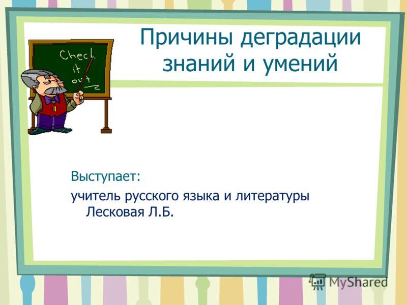 Причины деградации знаний и умений Выступает: учитель русского языка и литературы Лесковая Л.Б.