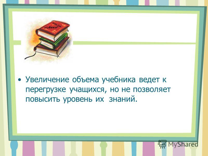 Увеличение объема учебника ведет к перегрузке учащихся, но не позволяет повысить уровень их знаний.