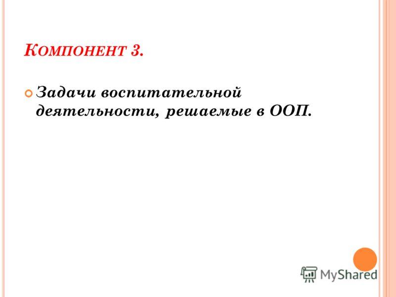 К ОМПОНЕНТ 3. Задачи воспитательной деятельности, решаемые в ООП.