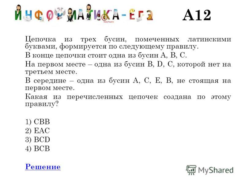 A12 Цепочка из трех бусин, помеченных латинскими буквами, формируется по следующему правилу. В конце цепочки стоит одна из бусин A, B, C. На первом месте – одна из бусин B, D, C, которой нет на третьем месте. В середине – одна из бусин А, C, E, B, не