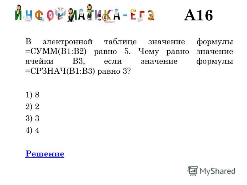 A16 В электронной таблице значение формулы =СУММ(B1:B2) равно 5. Чему равно значение ячейки B3, если значение формулы =СРЗНАЧ(B1:B3) равно 3? 1) 8 2) 2 3) 3 4) 4 Решение