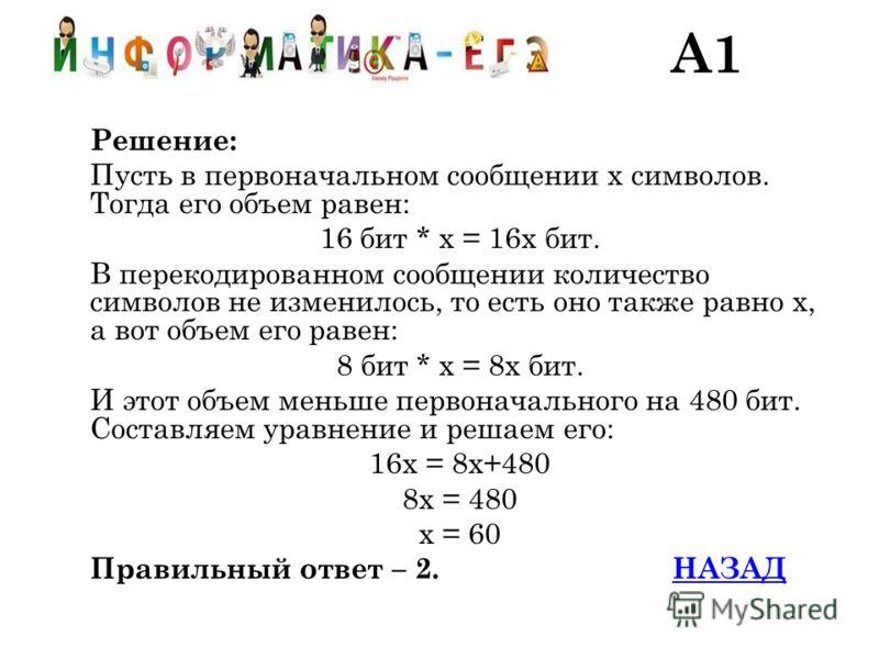 Решение: Пусть в первоначальном сообщении х символов. Тогда его объем равен: 16 бит * х = 16х бит. В перекодированном сообщении количество символов не изменилось, то есть оно также равно х, а вот объем его равен: 8 бит * х = 8х бит. И этот объем мень