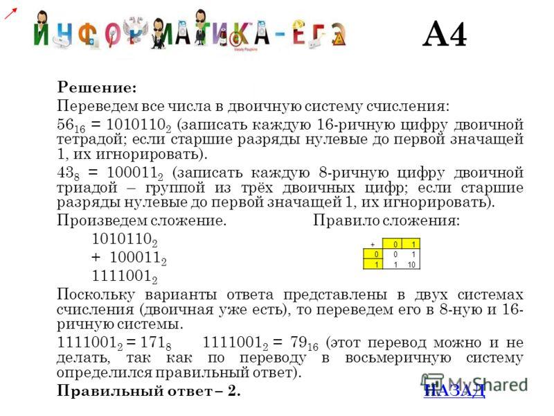 Решение: Переведем все числа в двоичную систему счисления: 56 16 = 1010110 2 (записать каждую 16-ричную цифру двоичной тетрадой; если старшие разряды нулевые до первой значащей 1, их игнорировать). 43 8 = 100011 2 (записать каждую 8-ричную цифру двои
