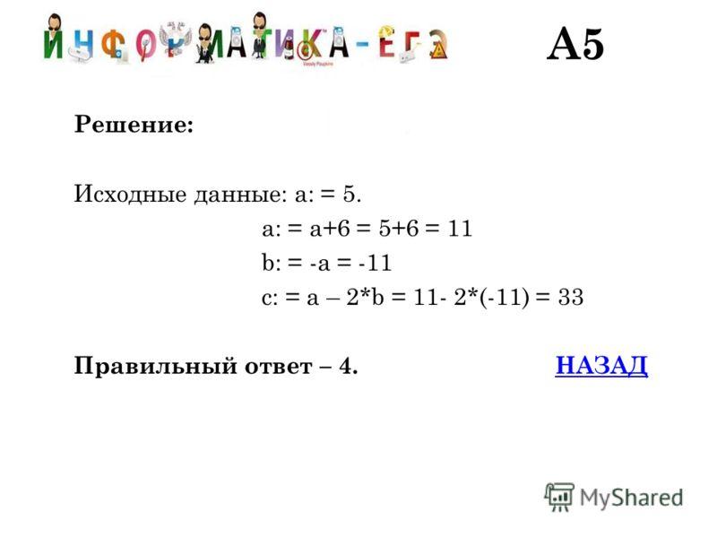 Решение: Исходные данные: a: = 5. a: = a+6 = 5+6 = 11 b: = -a = -11 c: = a – 2*b = 11- 2*(-11) = 33 Правильный ответ – 4. НАЗАДНАЗАД A5