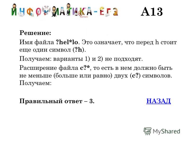 Решение: Имя файла ?hel*lo. Это означает, что перед h стоит еще один символ ( ?h ). Получаем: варианты 1) и 2) не подходят. Расширение файла c?*, то есть в нем должно быть не меньше (больше или равно) двух ( c? ) символов. Получаем: Правильный ответ