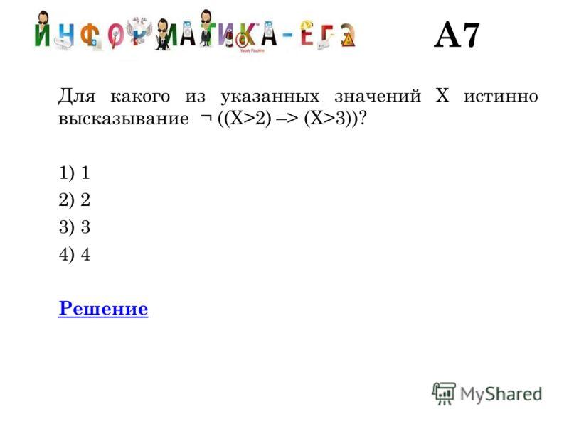 A7 Для какого из указанных значений X истинно высказывание ¬ ((X>2) –> (X>3))? 1) 1 2) 2 3) 3 4) 4 Решение