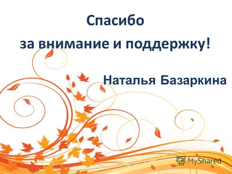 Спасибо за внимание и поддержку! Наталья Базаркина