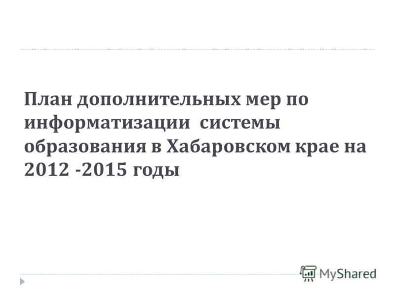 План дополнительных мер по информатизации системы образования в Хабаровском крае на 2012 -2015 годы