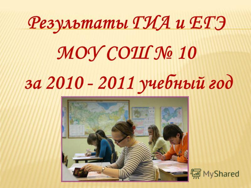 Результаты ГИА и ЕГЭ МОУ СОШ 10 за 2010 - 2011 учебный год