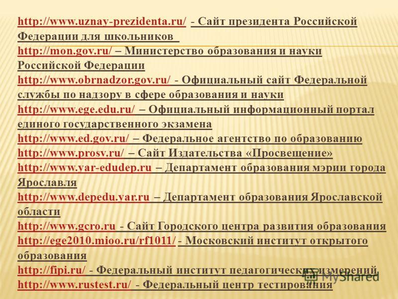 http://www.uznay-prezidenta.ru/http://www.uznay-prezidenta.ru/ - Сайт президента Российской Федерации для школьников http://mon.gov.ru/ – Министерство образования и науки Российской Федерации http://www.obrnadzor.gov.ru/ - Официальный сайт Федерально