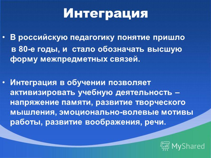 Интеграция В российскую педагогику понятие пришло в 80-е годы, и стало обозначать высшую форму межпредметных связей. Интеграция в обучении позволяет активизировать учебную деятельность – напряжение памяти, развитие творческого мышления, эмоционально-