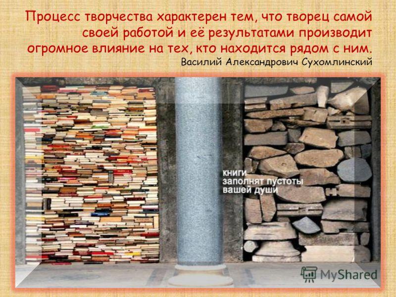 Процесс творчества характерен тем, что творец самой своей работой и её результатами производит огромное влияние на тех, кто находится рядом с ним. Василий Александрович Сухомлинский