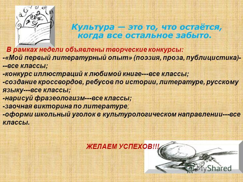 В рамках недели объявлены творческие конкурсы: -«Мой первый литературный опыт» (поэзия, проза, публицистика)- --все классы; -конкурс иллюстраций к любимой книге---все классы; -создание кроссвордов, ребусов по истории, литературе, русскому языку---все