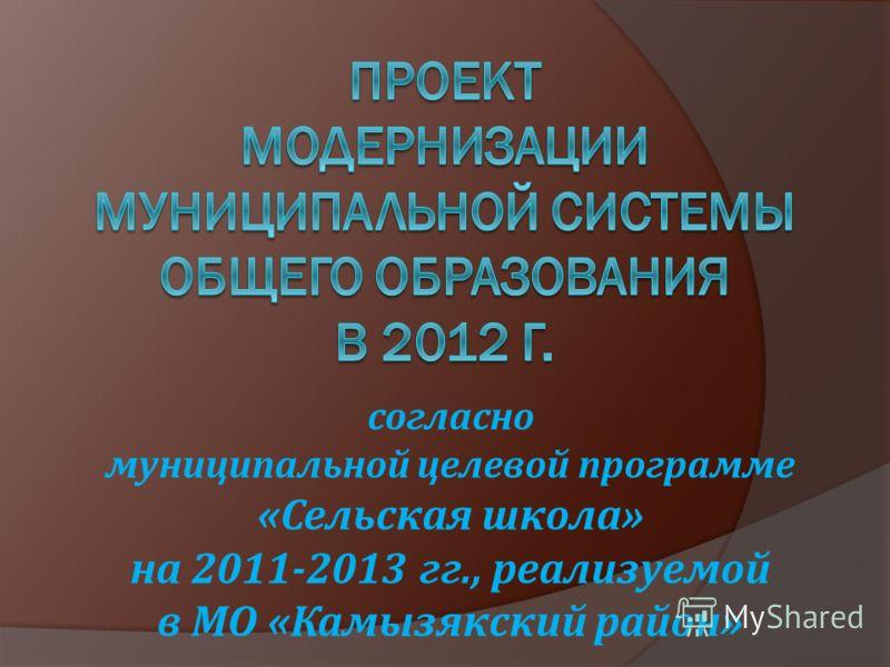 согласно муниципальной целевой программе «Сельская школа» на 2011-2013 гг., реализуемой в МО «Камызякский район»