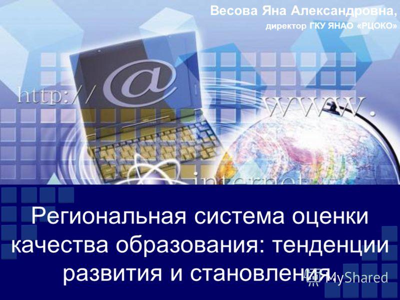 Весова Яна Александровна, директор ГКУ ЯНАО «РЦОКО» Региональная система оценки качества образования: тенденции развития и становления.