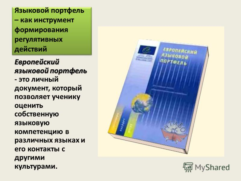 Языковой портфель – как инструмент формирования регулятивных действий Европейский языковой портфель Европейский языковой портфель - это личный документ, который позволяет ученику оценить собственную языковую компетенцию в различных языках и его конта