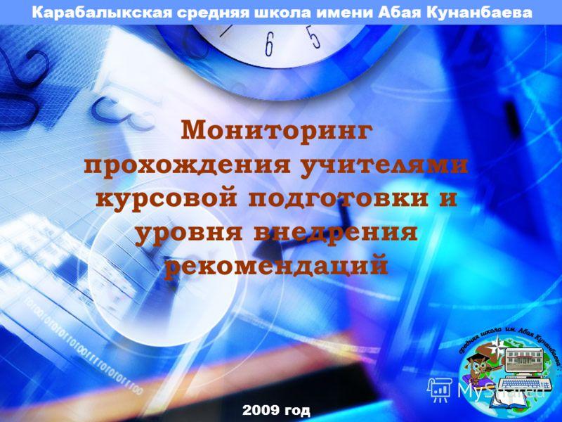 Карабалыкская средняя школа имени Абая Кунанбаева Мониторинг прохождения учителями курсовой подготовки и уровня внедрения рекомендаций 2009 год