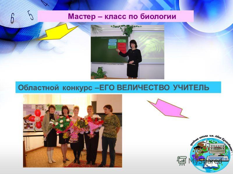 Мастер – класс по биологии Областной конкурс –ЕГО ВЕЛИЧЕСТВО УЧИТЕЛЬ