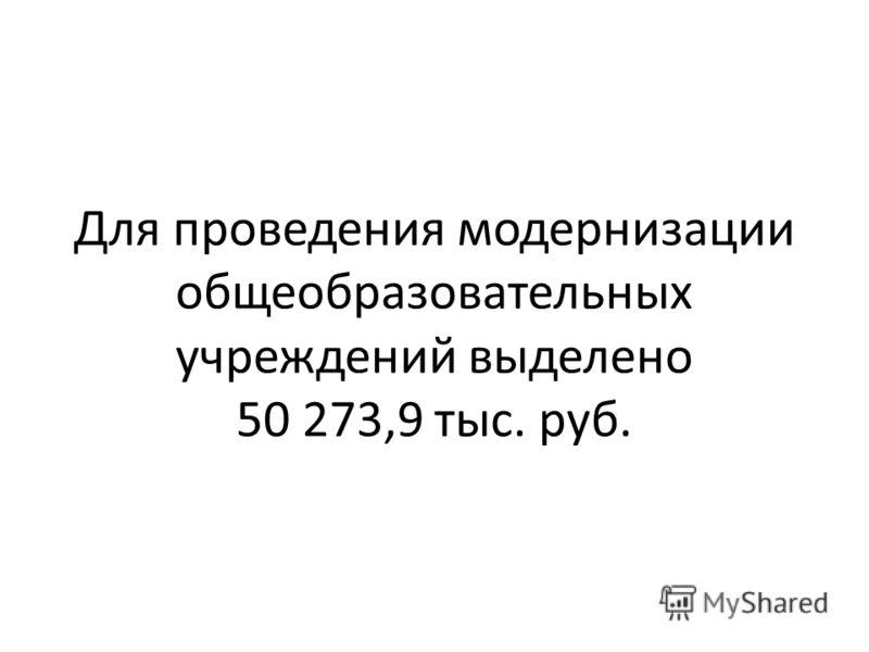 Для проведения модернизации общеобразовательных учреждений выделено 50 273,9 тыс. руб.