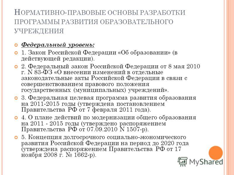 Н ОРМАТИВНО - ПРАВОВЫЕ ОСНОВЫ РАЗРАБОТКИ ПРОГРАММЫ РАЗВИТИЯ ОБРАЗОВАТЕЛЬНОГО УЧРЕЖДЕНИЯ Федеральный уровень: 1. Закон Российской Федерации «Об образовании» (в действующей редакции). 2. Федеральный закон Российской Федерации от 8 мая 2010 г. N 83-ФЗ «