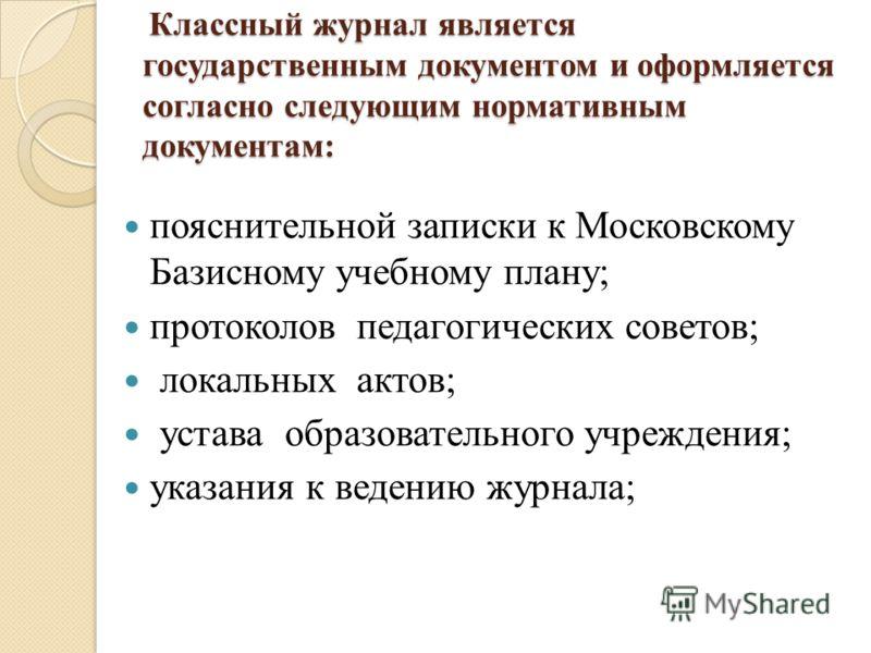 Классный журнал является государственным документом и оформляется согласно следующим нормативным документам: Классный журнал является государственным документом и оформляется согласно следующим нормативным документам: пояснительной записки к Московск