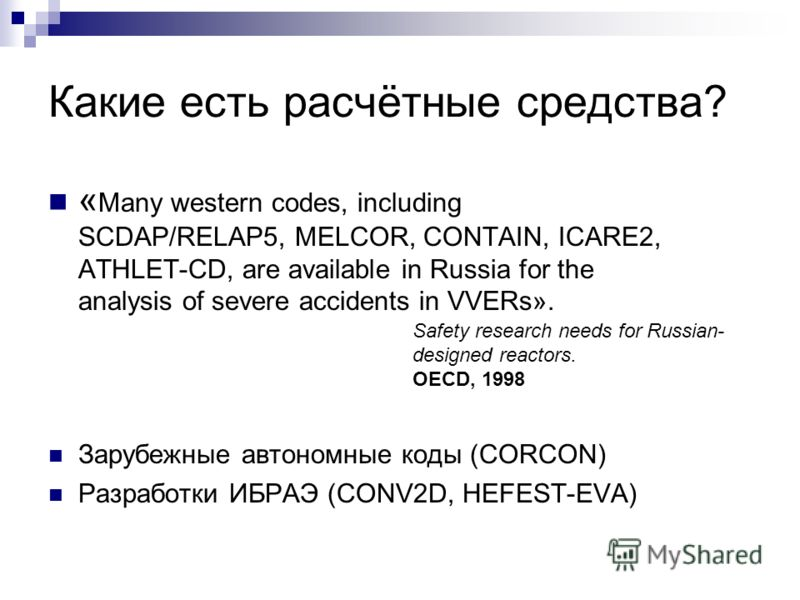 Какие есть расчётные средства? « Many western codes, including SCDAP/RELAP5, MELCOR, CONTAIN, ICARE2, ATHLET-CD, are available in Russia for the analysis of severe accidents in VVERs». Зарубежные автономные коды (CORCON) Разработки ИБРАЭ (CONV2D, HEF