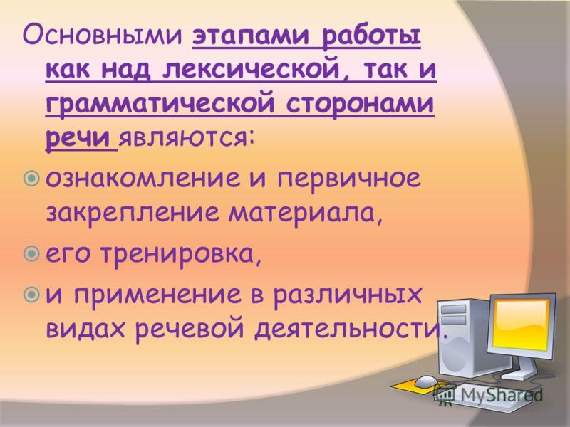 Основными этапами работы как над лексической, так и грамматической сторонами речи являются: ознакомление и первичное закрепление материала, его тренировка, и применение в различных видах речевой деятельности.