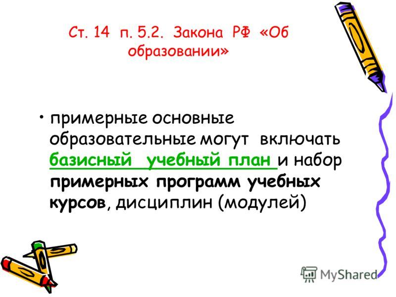 Ст. 14 п. 5.2. Закона РФ «Об образовании» примерные основные образовательные могут включать базисный учебный план и набор примерных программ учебных курсов, дисциплин (модулей) базисный учебный план