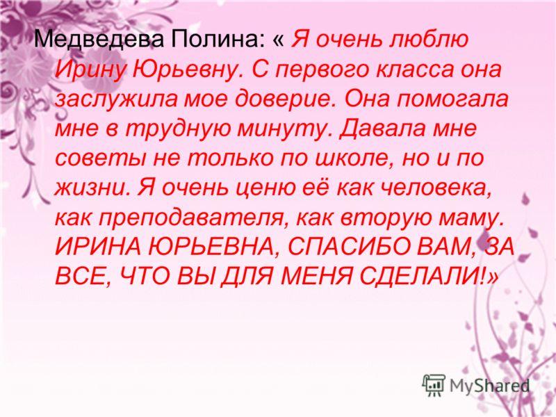 Медведева Полина: « Я очень люблю Ирину Юрьевну. С первого класса она заслужила мое доверие. Она помогала мне в трудную минуту. Давала мне советы не только по школе, но и по жизни. Я очень ценю её как человека, как преподавателя, как вторую маму. ИРИ