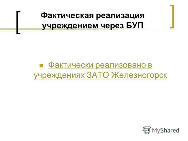 Фактическая реализация учреждением через БУП Фактически реализовано в учреждениях ЗАТО Железногорск Фактически реализовано в учреждениях ЗАТО Железногорск